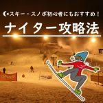スキー・スノーボード初心者にもおすすめ!ナイター攻略法【入門編】